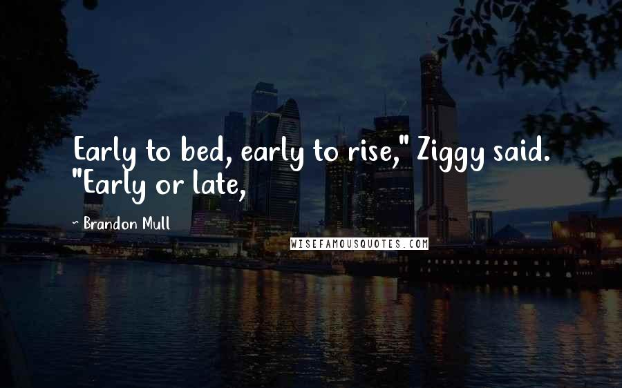 "Brandon Mull quotes: Early to bed, early to rise,"" Ziggy said. ""Early or late,"