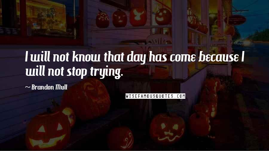 Brandon Mull quotes: I will not know that day has come because I will not stop trying.