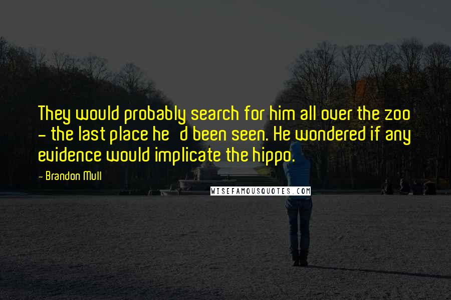 Brandon Mull quotes: They would probably search for him all over the zoo - the last place he'd been seen. He wondered if any evidence would implicate the hippo.