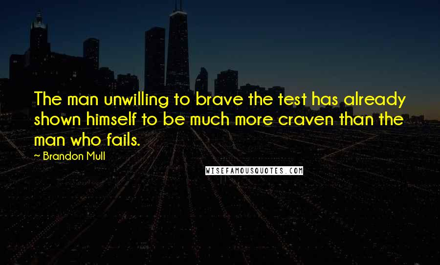 Brandon Mull quotes: The man unwilling to brave the test has already shown himself to be much more craven than the man who fails.