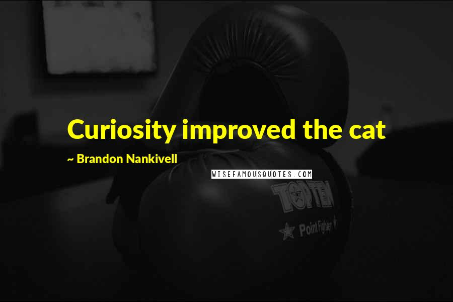 Brandon Nankivell quotes: Curiosity improved the cat
