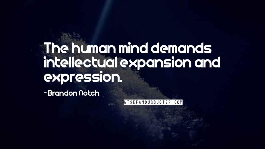 Brandon Notch quotes: The human mind demands intellectual expansion and expression.