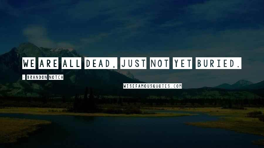 Brandon Notch quotes: We are all Dead, just not yet buried.