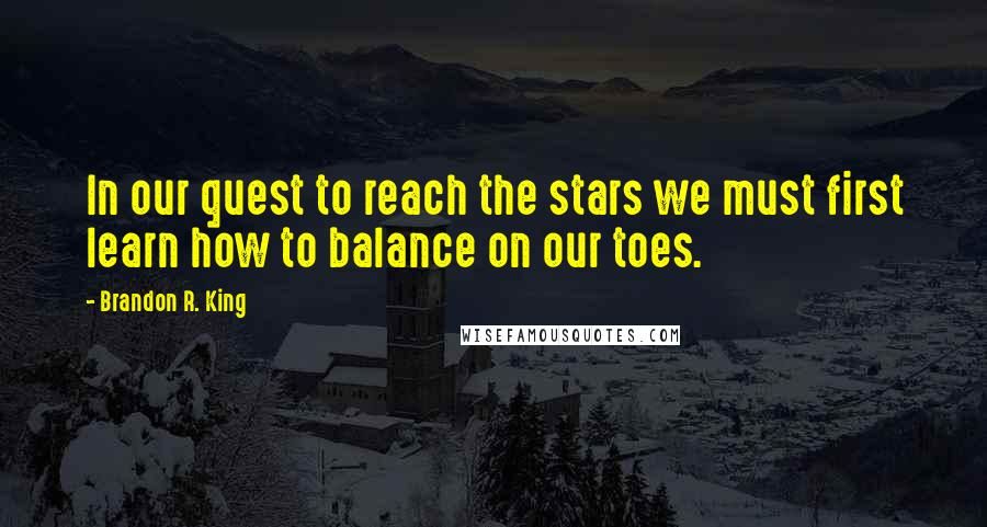 Brandon R. King quotes: In our quest to reach the stars we must first learn how to balance on our toes.