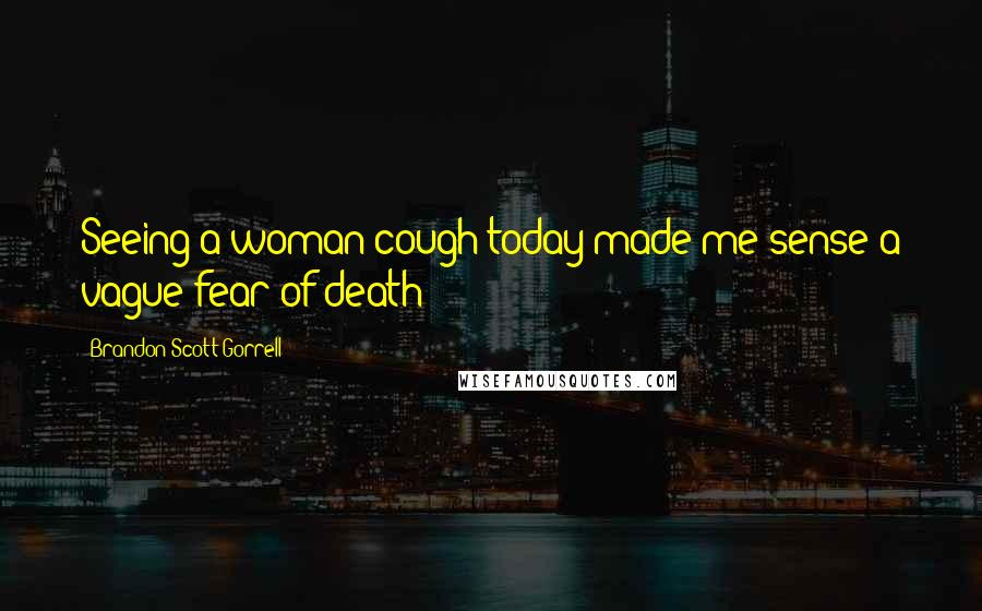 Brandon Scott Gorrell quotes: Seeing a woman cough today made me sense a vague fear of death