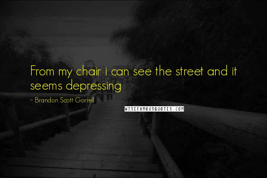 Brandon Scott Gorrell quotes: From my chair i can see the street and it seems depressing