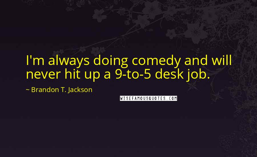 Brandon T. Jackson quotes: I'm always doing comedy and will never hit up a 9-to-5 desk job.