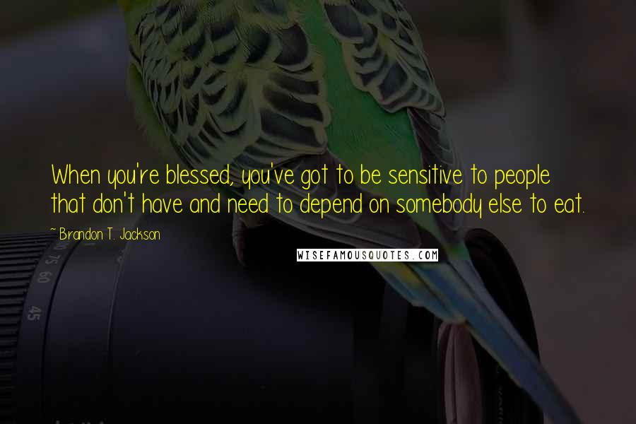 Brandon T. Jackson quotes: When you're blessed, you've got to be sensitive to people that don't have and need to depend on somebody else to eat.