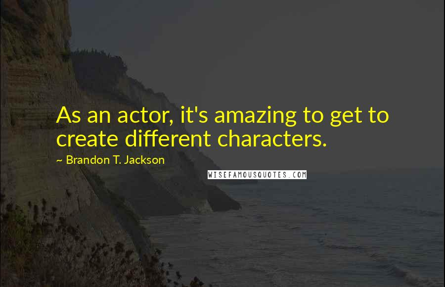 Brandon T. Jackson quotes: As an actor, it's amazing to get to create different characters.