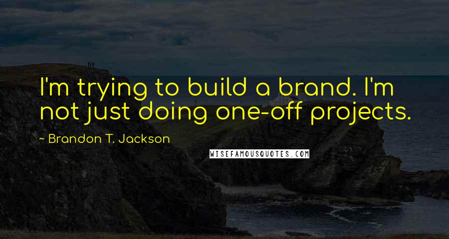 Brandon T. Jackson quotes: I'm trying to build a brand. I'm not just doing one-off projects.