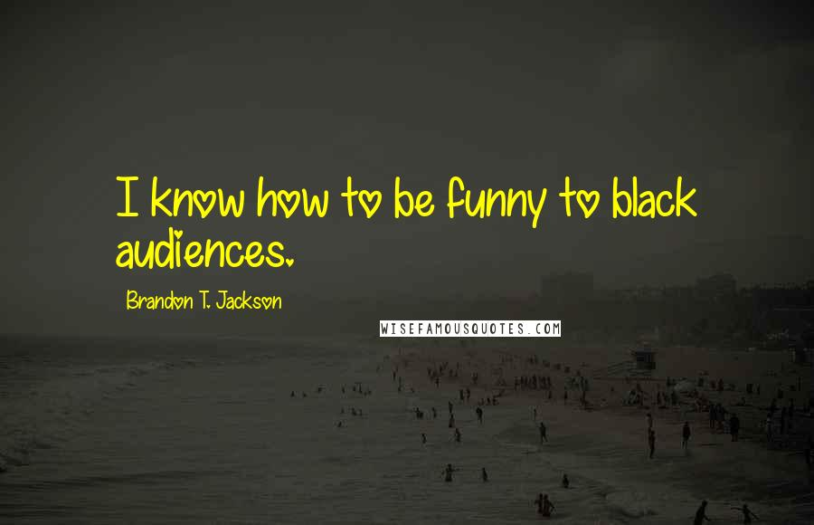 Brandon T. Jackson quotes: I know how to be funny to black audiences.