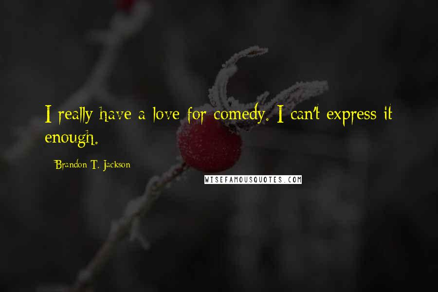 Brandon T. Jackson quotes: I really have a love for comedy. I can't express it enough.