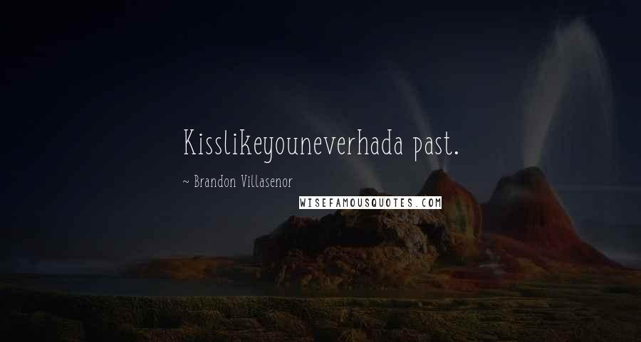 Brandon Villasenor quotes: Kisslikeyouneverhada past.