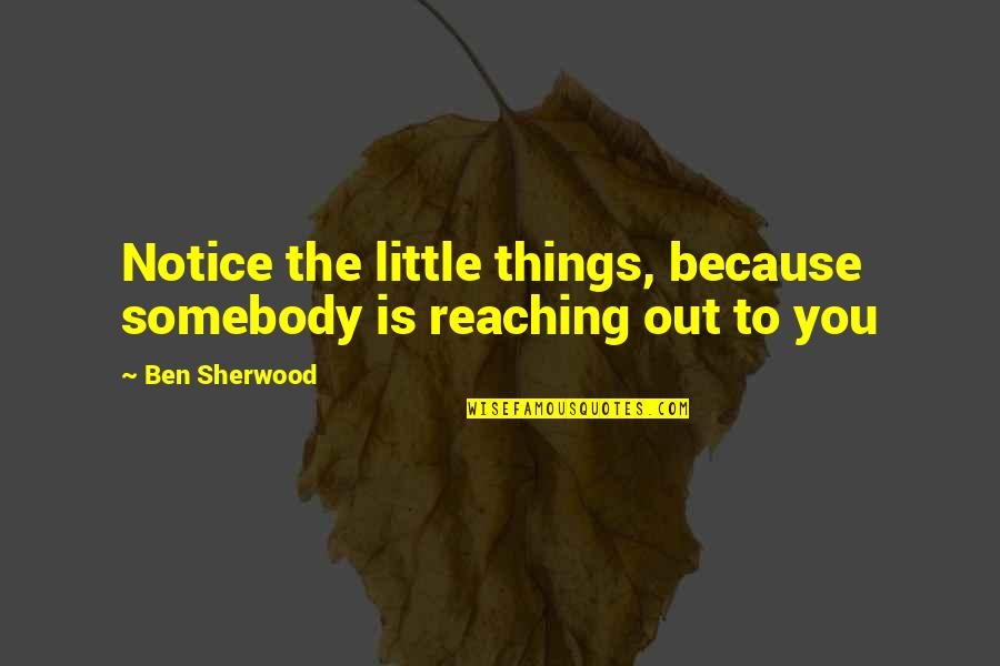 Brandstetter Quotes By Ben Sherwood: Notice the little things, because somebody is reaching
