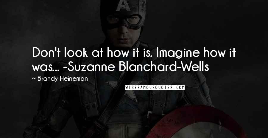 Brandy Heineman quotes: Don't look at how it is. Imagine how it was... -Suzanne Blanchard-Wells