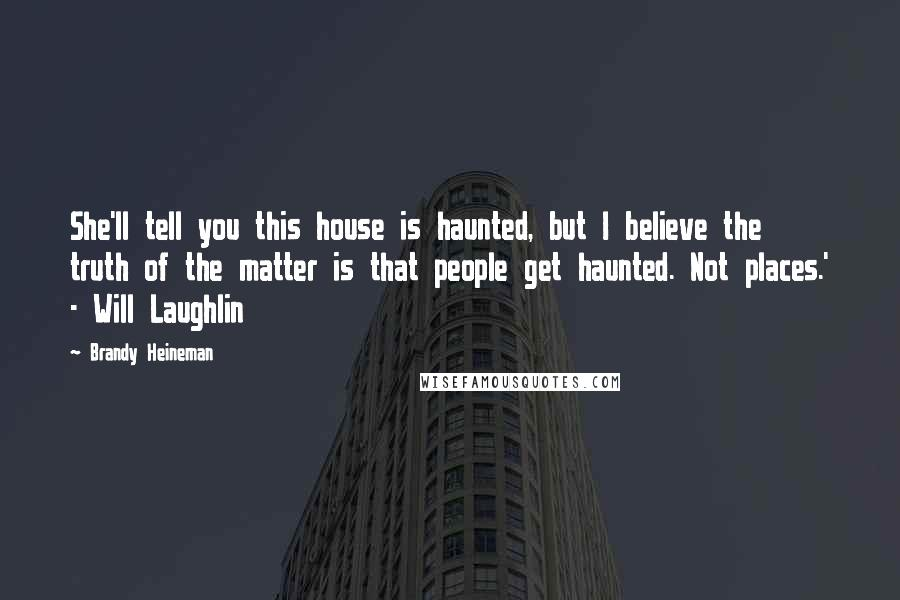 Brandy Heineman quotes: She'll tell you this house is haunted, but I believe the truth of the matter is that people get haunted. Not places.' - Will Laughlin