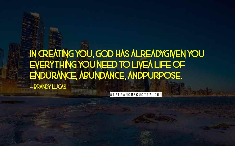 Brandy Lucas quotes: In creating you, God has alreadygiven you everything you need to livea life of endurance, abundance, andpurpose.