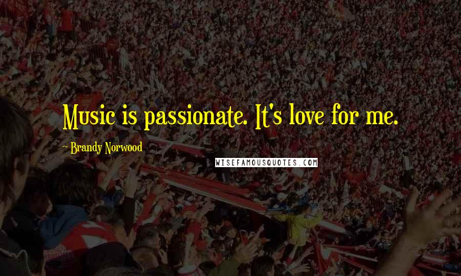 Brandy Norwood quotes: Music is passionate. It's love for me.