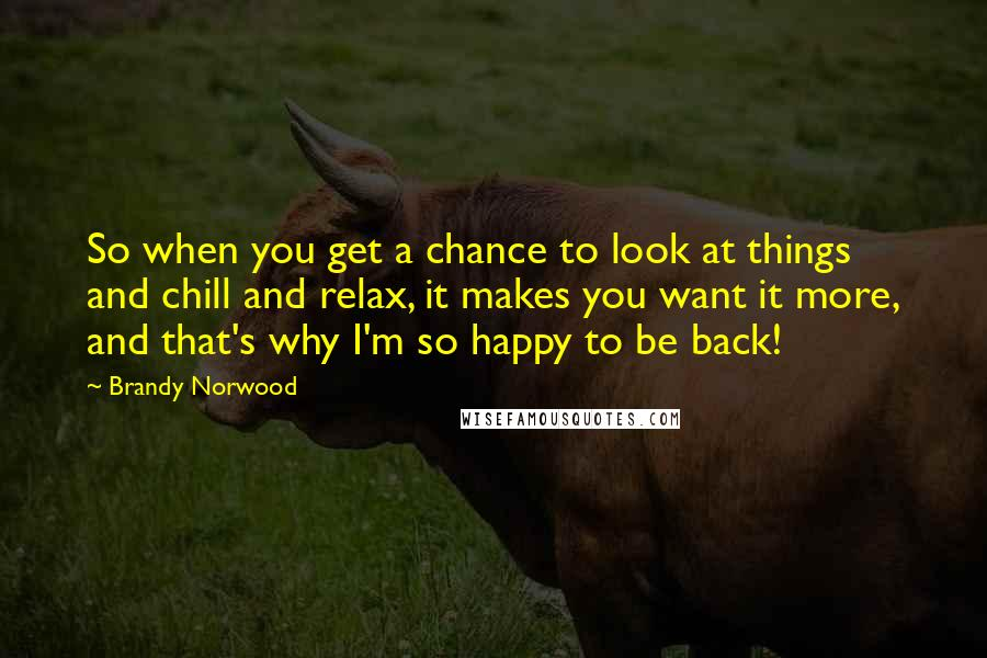 Brandy Norwood quotes: So when you get a chance to look at things and chill and relax, it makes you want it more, and that's why I'm so happy to be back!