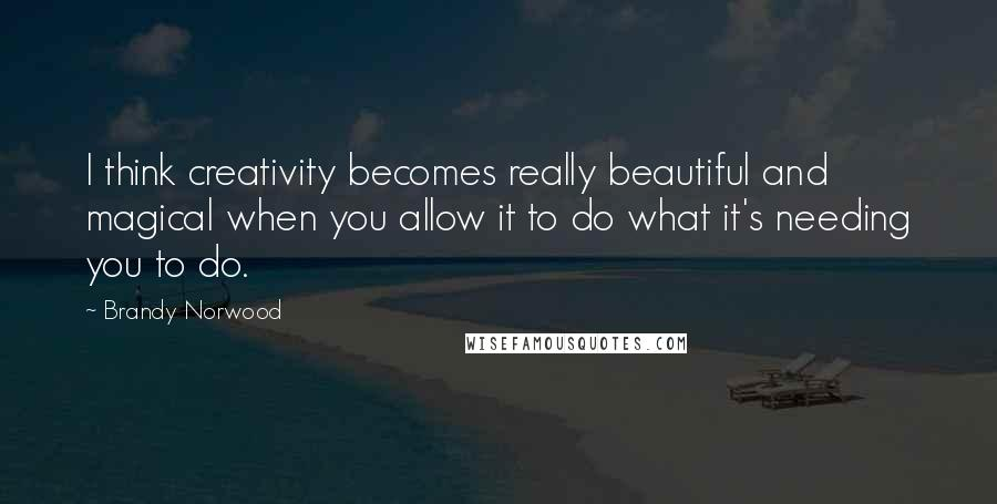 Brandy Norwood quotes: I think creativity becomes really beautiful and magical when you allow it to do what it's needing you to do.