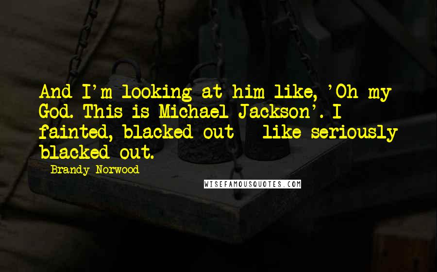 Brandy Norwood quotes: And I'm looking at him like, 'Oh my God. This is Michael Jackson'. I fainted, blacked out - like seriously blacked out.