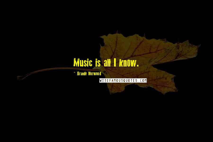 Brandy Norwood quotes: Music is all I know.