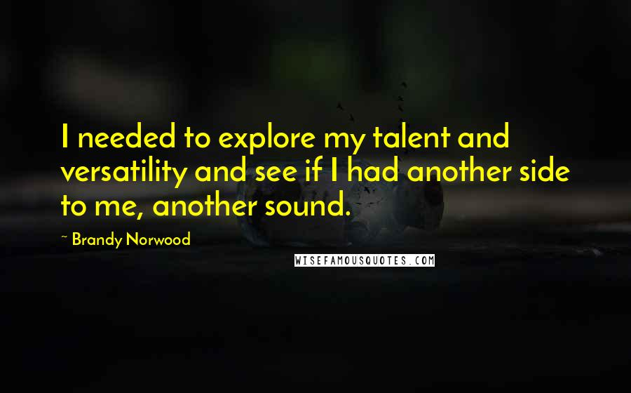 Brandy Norwood quotes: I needed to explore my talent and versatility and see if I had another side to me, another sound.