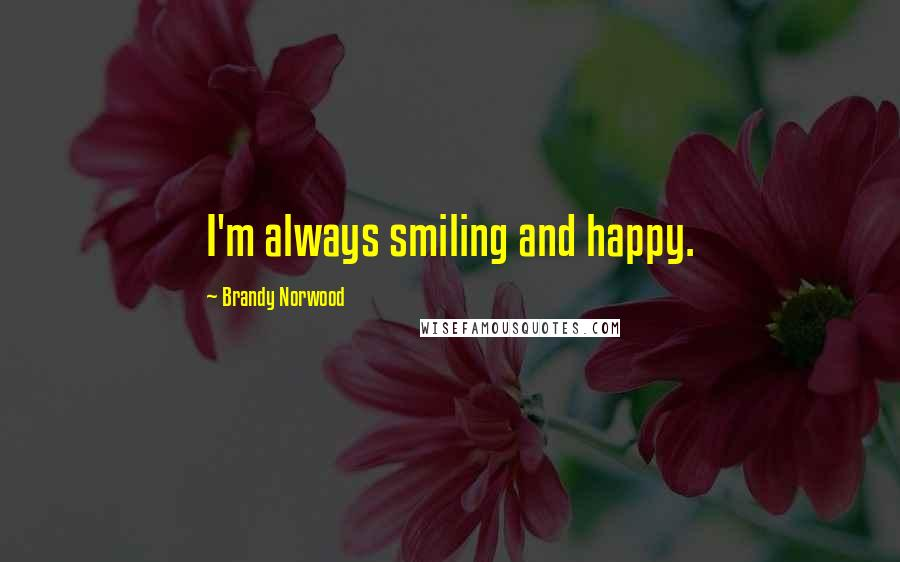 Brandy Norwood quotes: I'm always smiling and happy.