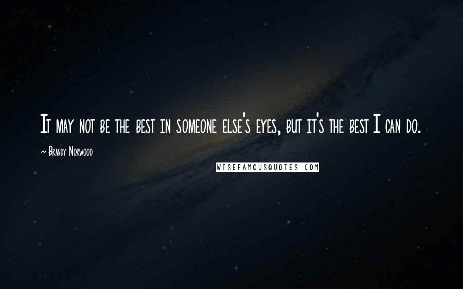 Brandy Norwood quotes: It may not be the best in someone else's eyes, but it's the best I can do.