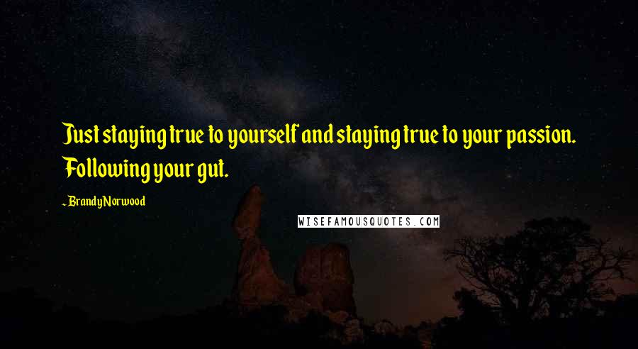 Brandy Norwood quotes: Just staying true to yourself and staying true to your passion. Following your gut.