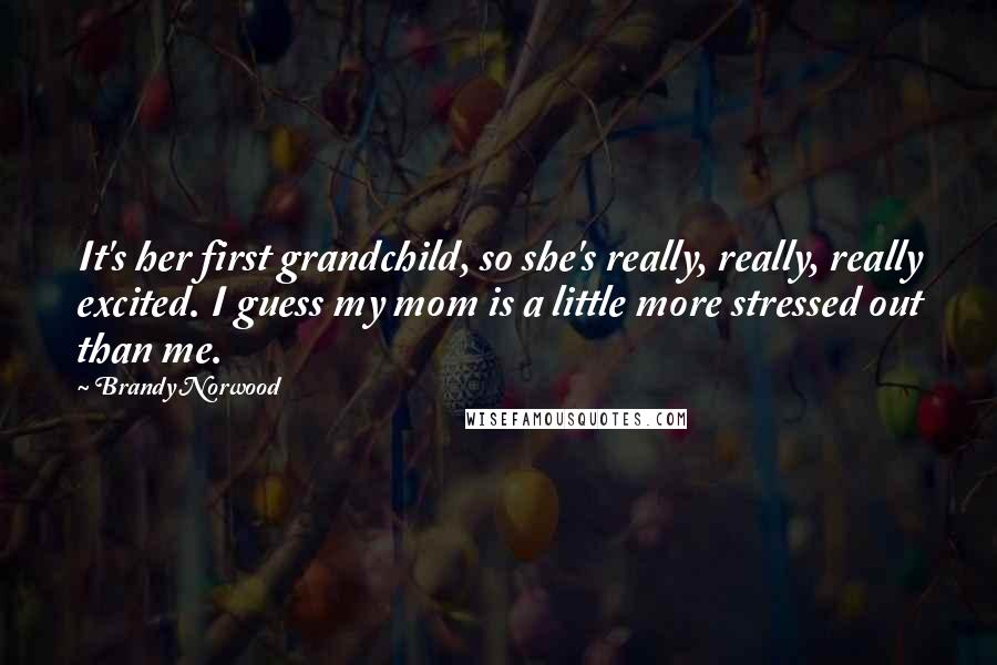 Brandy Norwood quotes: It's her first grandchild, so she's really, really, really excited. I guess my mom is a little more stressed out than me.