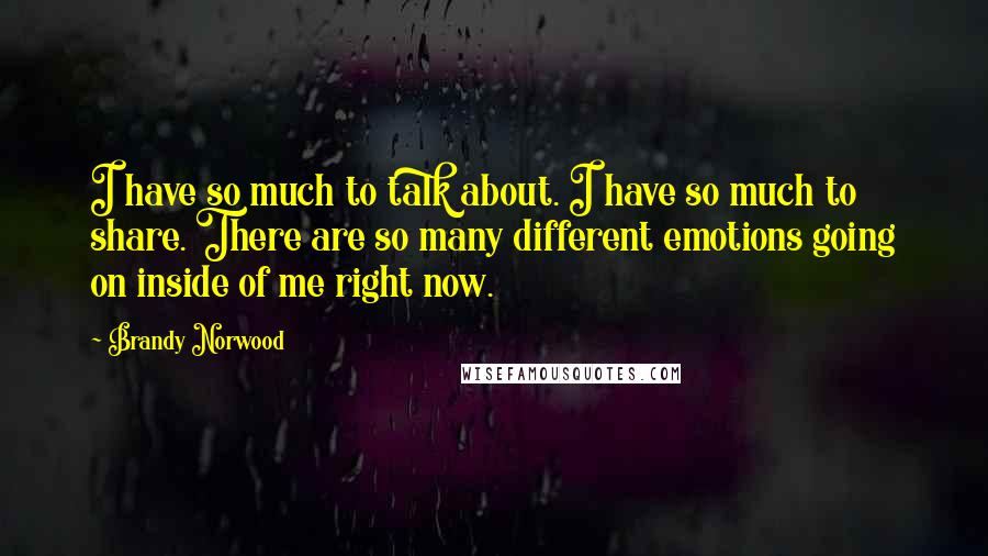 Brandy Norwood quotes: I have so much to talk about. I have so much to share. There are so many different emotions going on inside of me right now.