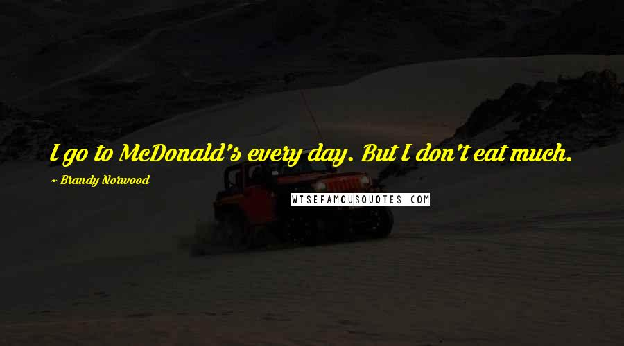 Brandy Norwood quotes: I go to McDonald's every day. But I don't eat much.