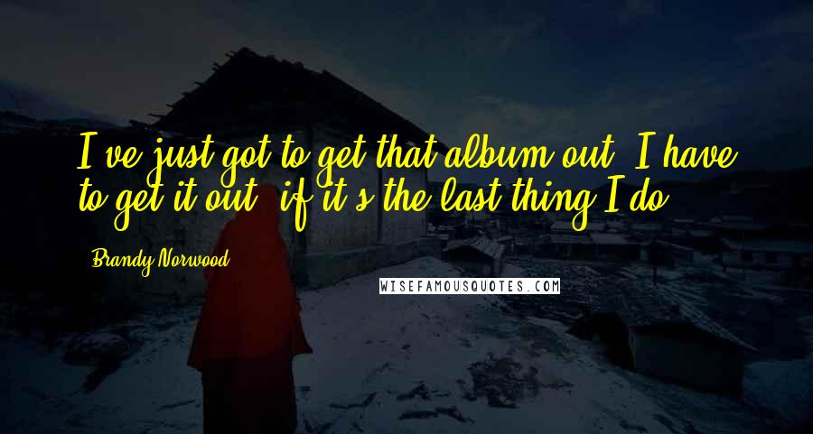 Brandy Norwood quotes: I've just got to get that album out. I have to get it out, if it's the last thing I do.