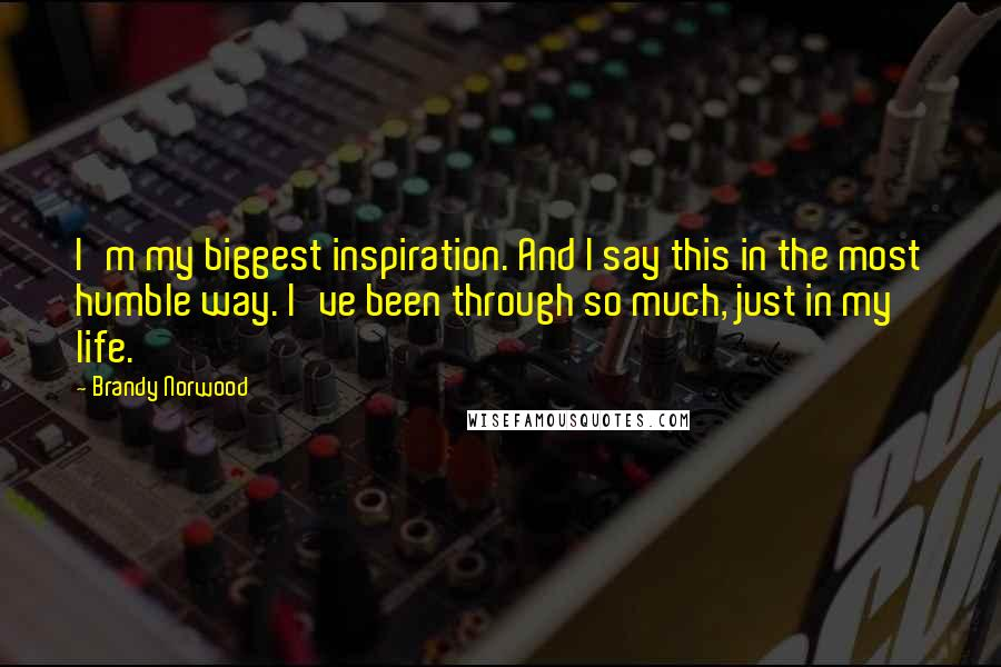Brandy Norwood quotes: I'm my biggest inspiration. And I say this in the most humble way. I've been through so much, just in my life.