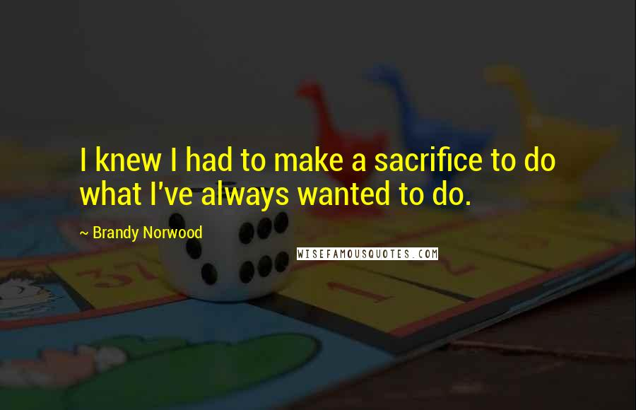 Brandy Norwood quotes: I knew I had to make a sacrifice to do what I've always wanted to do.