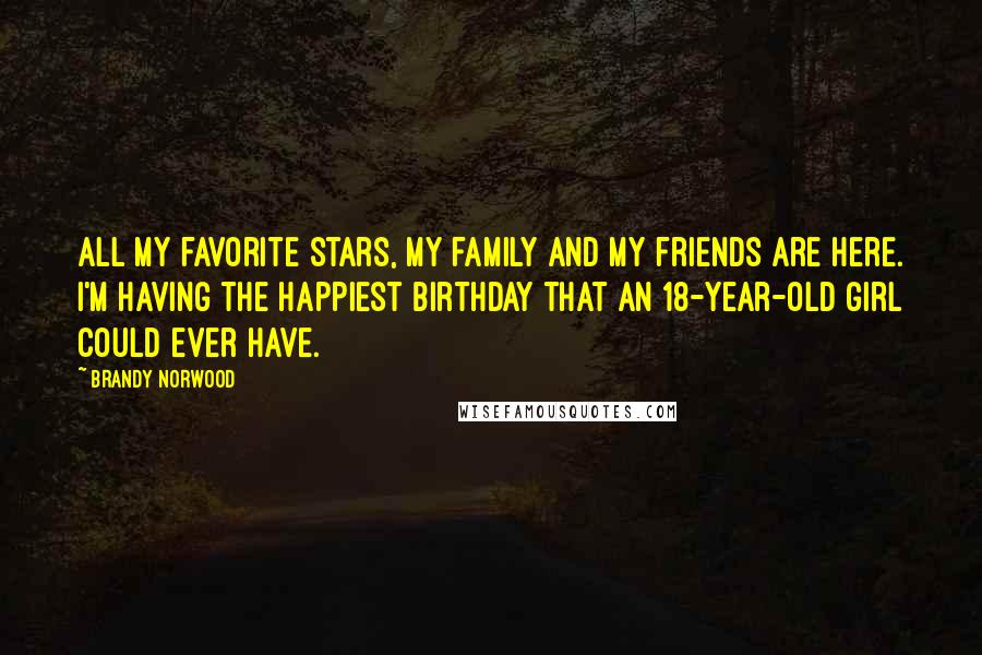 Brandy Norwood quotes: All my favorite stars, my family and my friends are here. I'm having the happiest birthday that an 18-year-old girl could ever have.