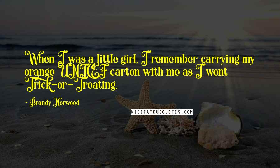 Brandy Norwood quotes: When I was a little girl, I remember carrying my orange UNICEF carton with me as I went Trick-or-Treating.