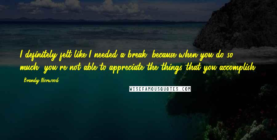 Brandy Norwood quotes: I definitely felt like I needed a break, because when you do so much, you're not able to appreciate the things that you accomplish.
