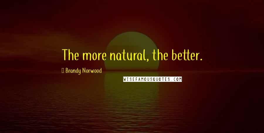 Brandy Norwood quotes: The more natural, the better.