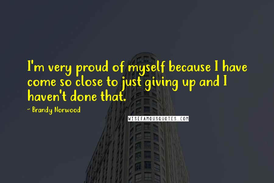 Brandy Norwood quotes: I'm very proud of myself because I have come so close to just giving up and I haven't done that.