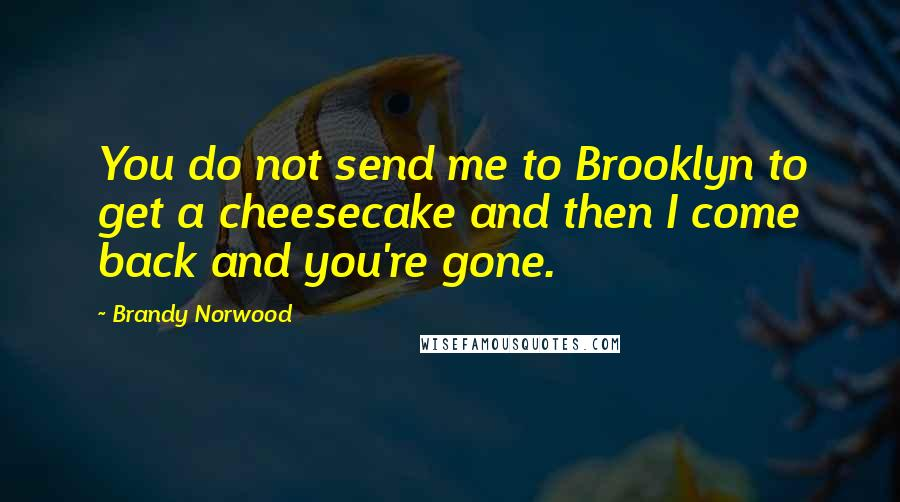 Brandy Norwood quotes: You do not send me to Brooklyn to get a cheesecake and then I come back and you're gone.