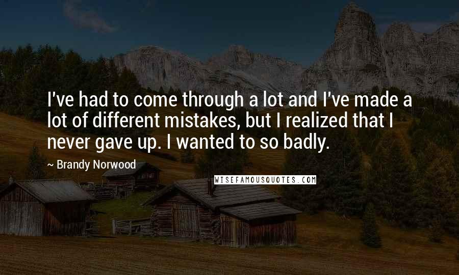 Brandy Norwood quotes: I've had to come through a lot and I've made a lot of different mistakes, but I realized that I never gave up. I wanted to so badly.