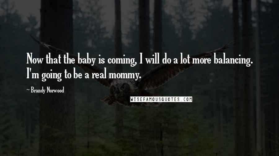 Brandy Norwood quotes: Now that the baby is coming, I will do a lot more balancing. I'm going to be a real mommy.