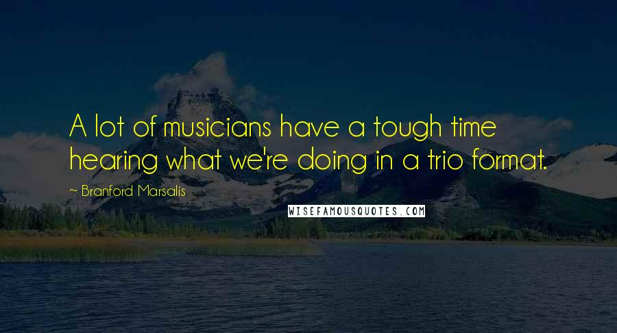 Branford Marsalis quotes: A lot of musicians have a tough time hearing what we're doing in a trio format.