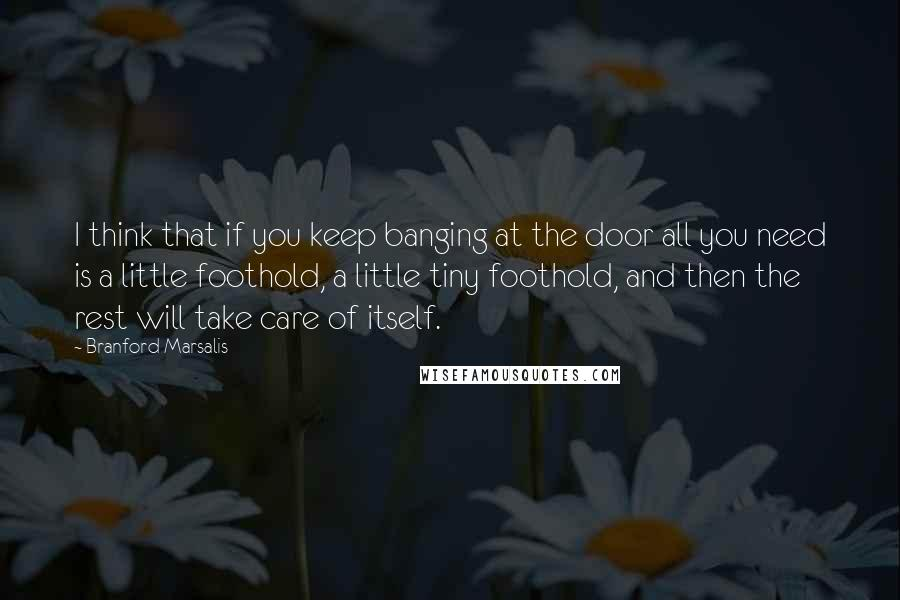 Branford Marsalis quotes: I think that if you keep banging at the door all you need is a little foothold, a little tiny foothold, and then the rest will take care of itself.