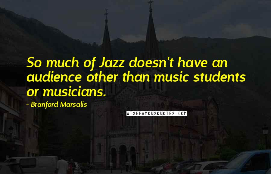 Branford Marsalis quotes: So much of Jazz doesn't have an audience other than music students or musicians.