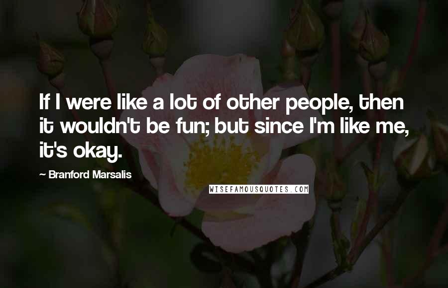 Branford Marsalis quotes: If I were like a lot of other people, then it wouldn't be fun; but since I'm like me, it's okay.