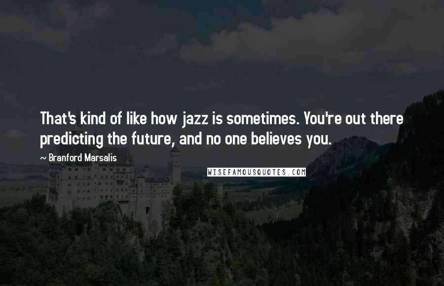 Branford Marsalis quotes: That's kind of like how jazz is sometimes. You're out there predicting the future, and no one believes you.