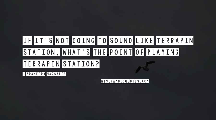 Branford Marsalis quotes: If it's not going to sound like Terrapin Station, what's the point of playing Terrapin Station?